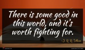 J. R. R. Tolkien quote : There is some good ...