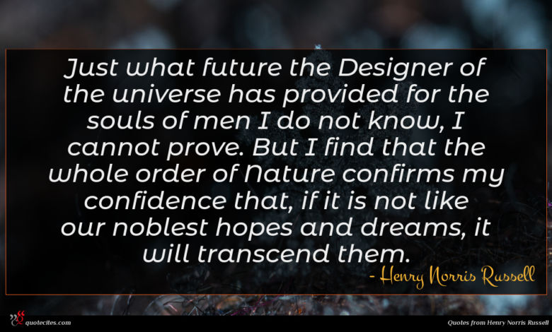 Just what future the Designer of the universe has provided for the souls of men I do not know, I cannot prove. But I find that the whole order of Nature confirms my confidence that, if it is not like our noblest hopes and dreams, it will transcend them.