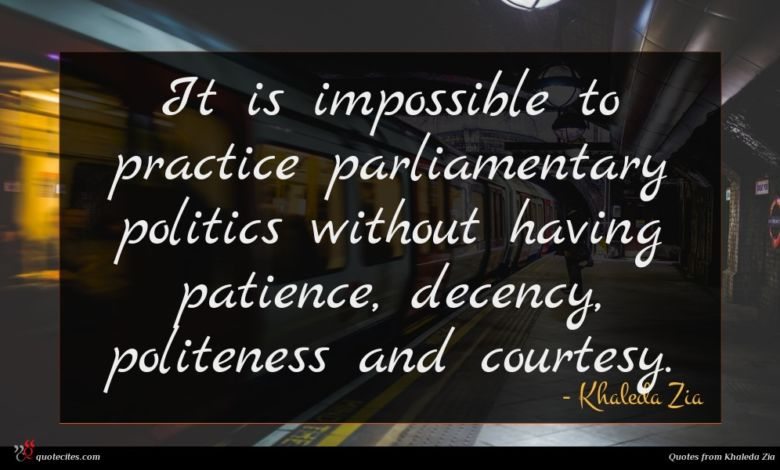 It is impossible to practice parliamentary politics without having patience, decency, politeness and courtesy.