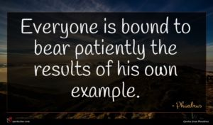 Phaedrus quote : Everyone is bound to ...