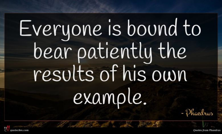Everyone is bound to bear patiently the results of his own example.