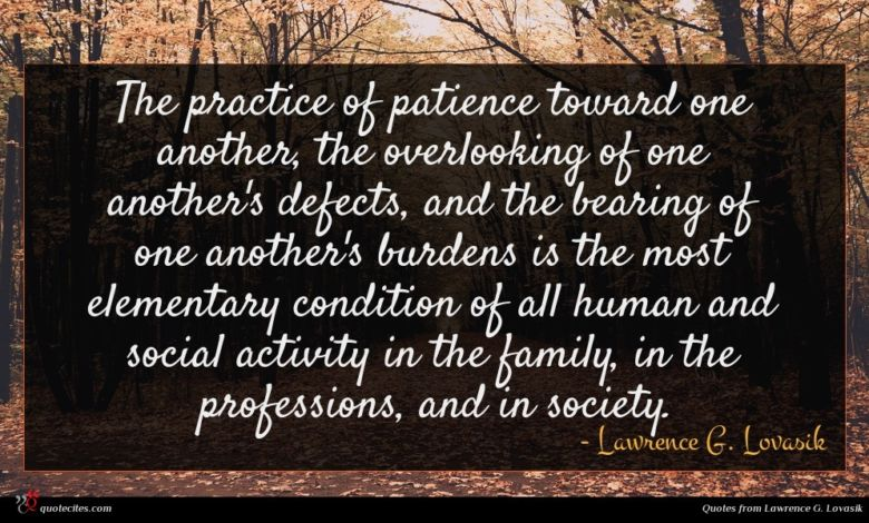 The practice of patience toward one another, the overlooking of one another's defects, and the bearing of one another's burdens is the most elementary condition of all human and social activity in the family, in the professions, and in society.