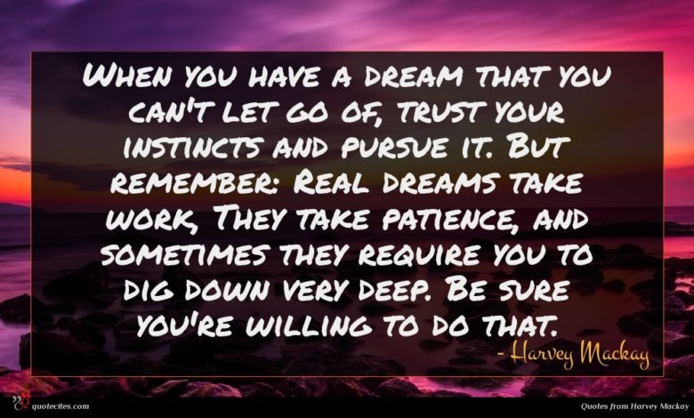 When you have a dream that you can't let go of, trust your instincts and pursue it. But remember: Real dreams take work, They take patience, and sometimes they require you to dig down very deep. Be sure you're willing to do that.