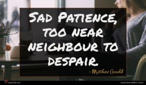 Matthew Arnold quote : Sad Patience too near ...