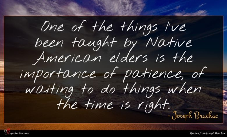 One of the things I've been taught by Native American elders is the importance of patience, of waiting to do things when the time is right.