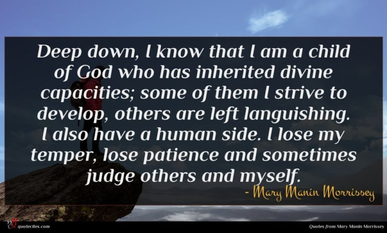 Deep down, I know that I am a child of God who has inherited divine capacities; some of them I strive to develop, others are left languishing. I also have a human side. I lose my temper, lose patience and sometimes judge others and myself.
