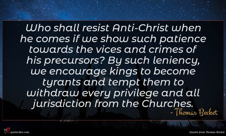 Who shall resist Anti-Christ when he comes if we show such patience towards the vices and crimes of his precursors? By such leniency, we encourage kings to become tyrants and tempt them to withdraw every privilege and all jurisdiction from the Churches.