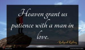 Rudyard Kipling quote : Heaven grant us patience ...