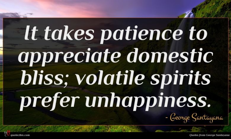 It takes patience to appreciate domestic bliss; volatile spirits prefer unhappiness.
