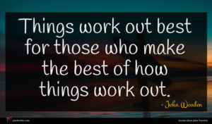 John Wooden quote : Things work out best ...