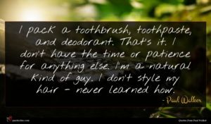 Paul Walker quote : I pack a toothbrush ...