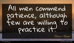 Thomas a Kempis quote : All men commend patience ...
