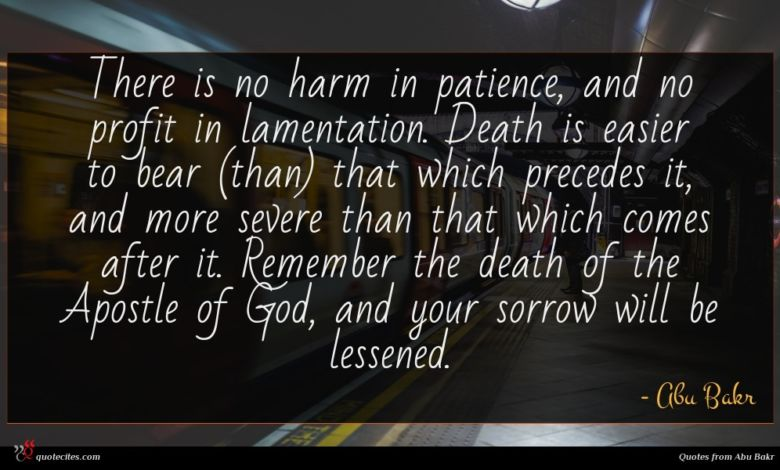 There is no harm in patience, and no profit in lamentation. Death is easier to bear (than) that which precedes it, and more severe than that which comes after it. Remember the death of the Apostle of God, and your sorrow will be lessened.