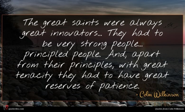 The great saints were always great innovators... They had to be very strong people... principled people. And, apart from their principles, with great tenacity they had to have great reserves of patience.