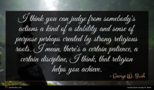 George W. Bush quote : I think you can ...