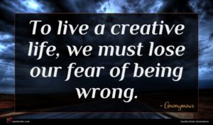Anonymous quote : To live a creative ...
