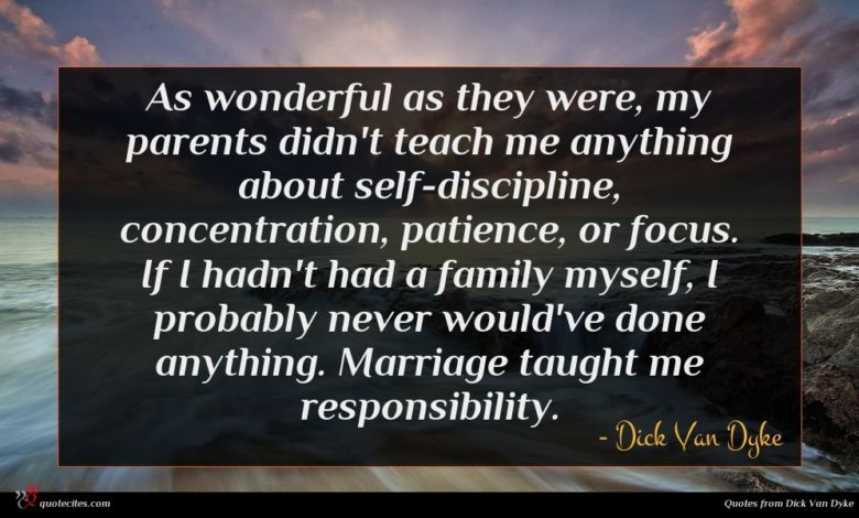 As wonderful as they were, my parents didn't teach me anything about self-discipline, concentration, patience, or focus. If I hadn't had a family myself, I probably never would've done anything. Marriage taught me responsibility.