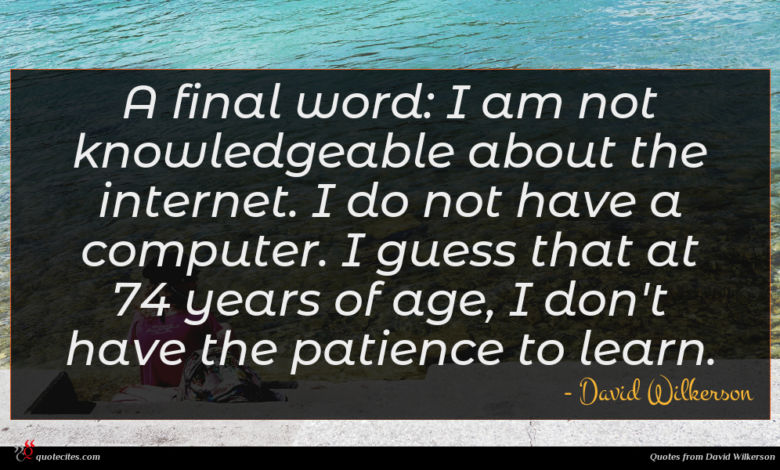 A final word: I am not knowledgeable about the internet. I do not have a computer. I guess that at 74 years of age, I don't have the patience to learn.
