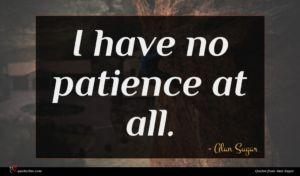 Alan Sugar quote : I have no patience ...