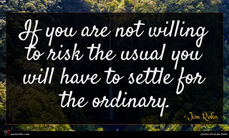 If you are not willing to risk the usual you will have to settle for the ordinary.
