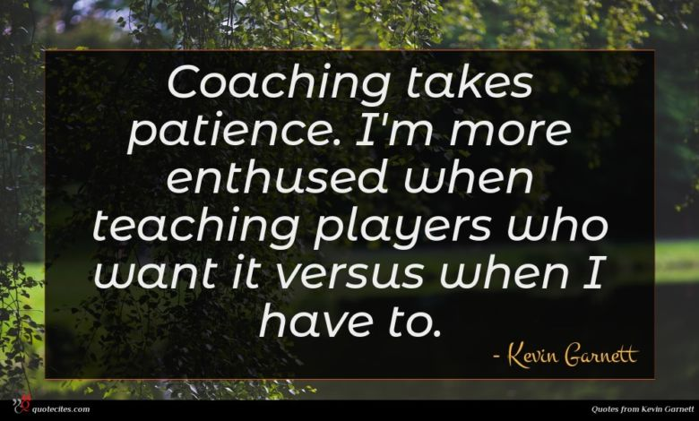 Coaching takes patience. I'm more enthused when teaching players who want it versus when I have to.