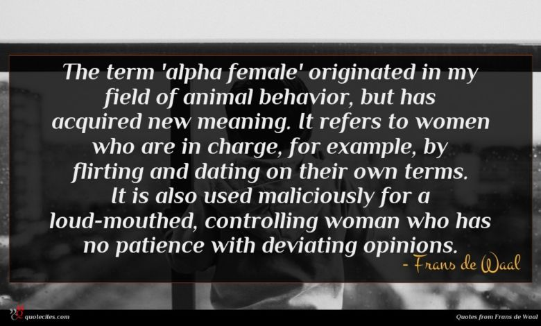 The term 'alpha female' originated in my field of animal behavior, but has acquired new meaning. It refers to women who are in charge, for example, by flirting and dating on their own terms. It is also used maliciously for a loud-mouthed, controlling woman who has no patience with deviating opinions.