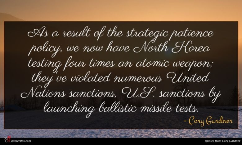 As a result of the strategic patience policy, we now have North Korea testing four times an atomic weapon; they've violated numerous United Nations sanctions, U.S. sanctions by launching ballistic missile tests.