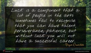 Bryan Cranston quote : Luck is a component ...