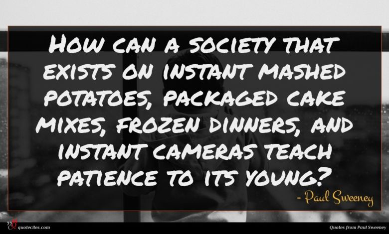 How can a society that exists on instant mashed potatoes, packaged cake mixes, frozen dinners, and instant cameras teach patience to its young?