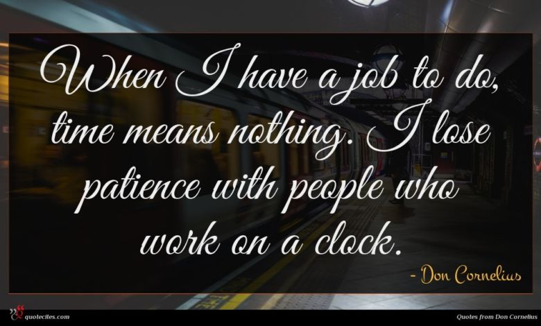 When I have a job to do, time means nothing. I lose patience with people who work on a clock.