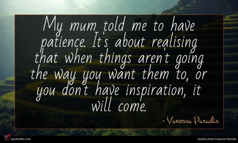 My mum told me to have patience. It's about realising that when things aren't going the way you want them to, or you don't have inspiration, it will come.