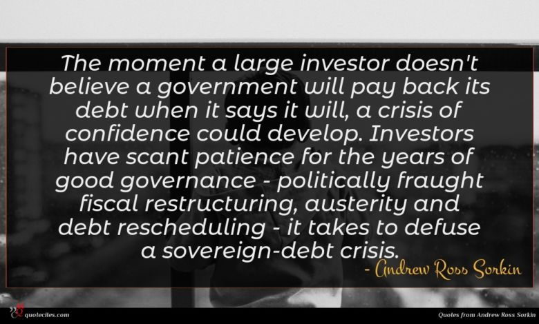 The moment a large investor doesn't believe a government will pay back its debt when it says it will, a crisis of confidence could develop. Investors have scant patience for the years of good governance - politically fraught fiscal restructuring, austerity and debt rescheduling - it takes to defuse a sovereign-debt crisis.