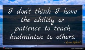 Saina Nehwal quote : I don't think I ...