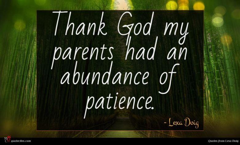 Thank God my parents had an abundance of patience.