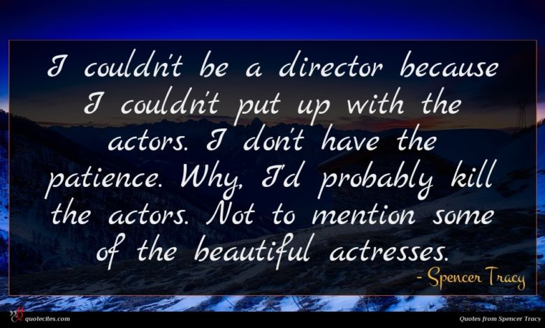 I couldn't be a director because I couldn't put up with the actors. I don't have the patience. Why, I'd probably kill the actors. Not to mention some of the beautiful actresses.