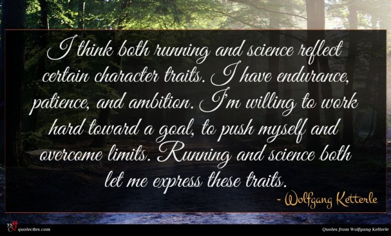 I think both running and science reflect certain character traits. I have endurance, patience, and ambition. I'm willing to work hard toward a goal, to push myself and overcome limits. Running and science both let me express these traits.