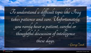 George Tenet quote : To understand a difficult ...