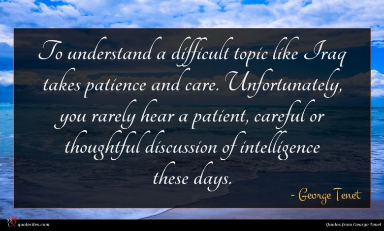 To understand a difficult topic like Iraq takes patience and care. Unfortunately, you rarely hear a patient, careful or thoughtful discussion of intelligence these days.