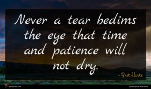 Bret Harte quote : Never a tear bedims ...