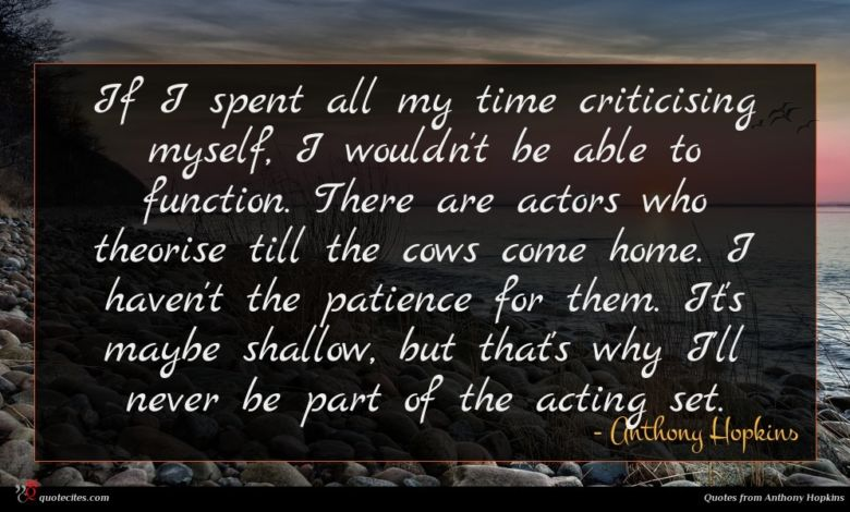 If I spent all my time criticising myself, I wouldn't be able to function. There are actors who theorise till the cows come home. I haven't the patience for them. It's maybe shallow, but that's why I'll never be part of the acting set.