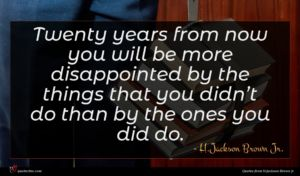 H.Jackson Brown Jr. quote : Twenty years from now ...