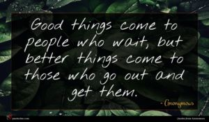 Anonymous quote : Good things come to ...