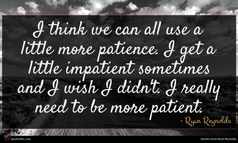 I think we can all use a little more patience. I get a little impatient sometimes and I wish I didn't. I really need to be more patient.