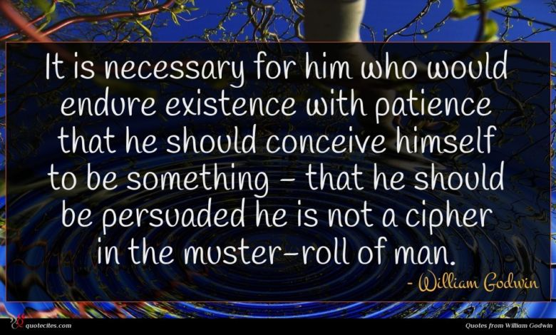 It is necessary for him who would endure existence with patience that he should conceive himself to be something - that he should be persuaded he is not a cipher in the muster-roll of man.