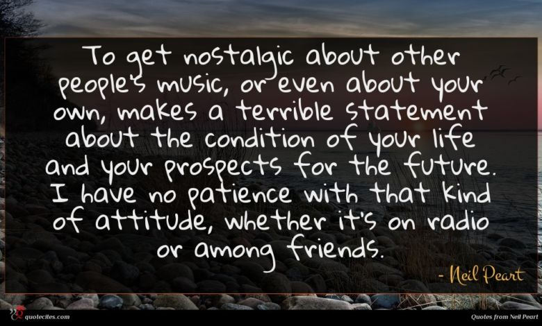 To get nostalgic about other people's music, or even about your own, makes a terrible statement about the condition of your life and your prospects for the future. I have no patience with that kind of attitude, whether it's on radio or among friends.