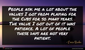 Ernie Banks quote : People ask me a ...
