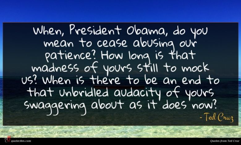 When, President Obama, do you mean to cease abusing our patience? How long is that madness of yours still to mock us? When is there to be an end to that unbridled audacity of yours swaggering about as it does now?