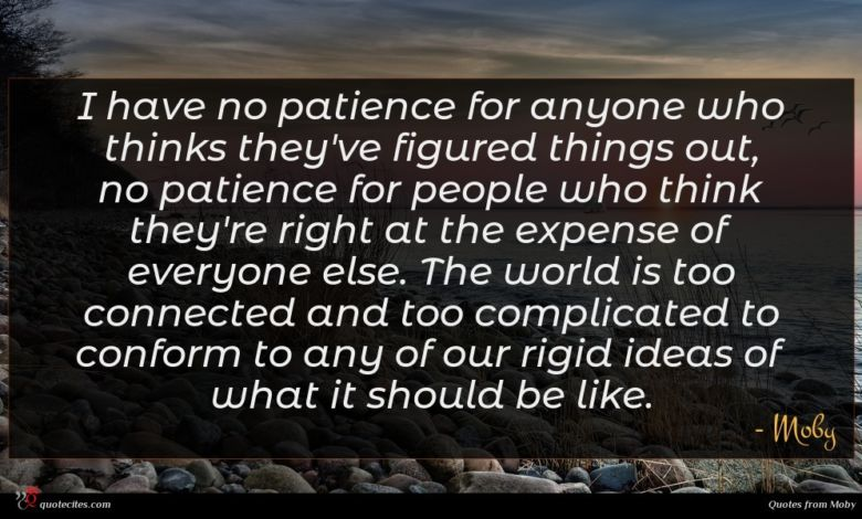 I have no patience for anyone who thinks they've figured things out, no patience for people who think they're right at the expense of everyone else. The world is too connected and too complicated to conform to any of our rigid ideas of what it should be like.
