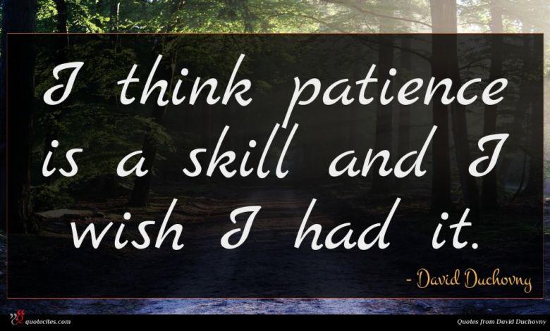 I think patience is a skill and I wish I had it.