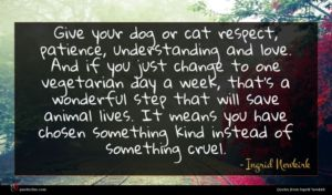 Ingrid Newkirk quote : Give your dog or ...
